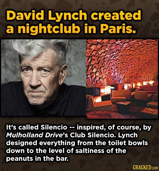 David Lynch created a nightclub in Paris. It's called Silencioc- inspired, of course, by Mulholland Drive's Club Silencio. Lynch designed everything from the toilet bowls down to the level of saltiness of the peanuts in the bar.