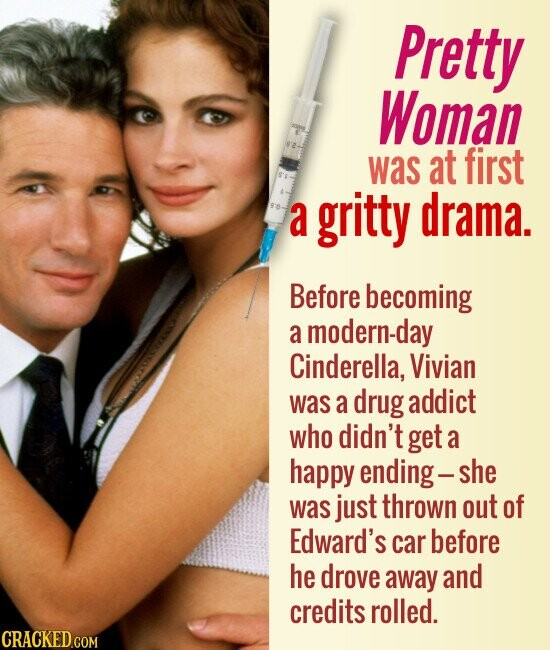 Pretty Woman was at first a gritty drama. Before becoming a modern-day Cinderella, Vivian was a drug addict who didn't get a happy ending- she was just thrown out of Edward's car before he drove away and credits rolled.