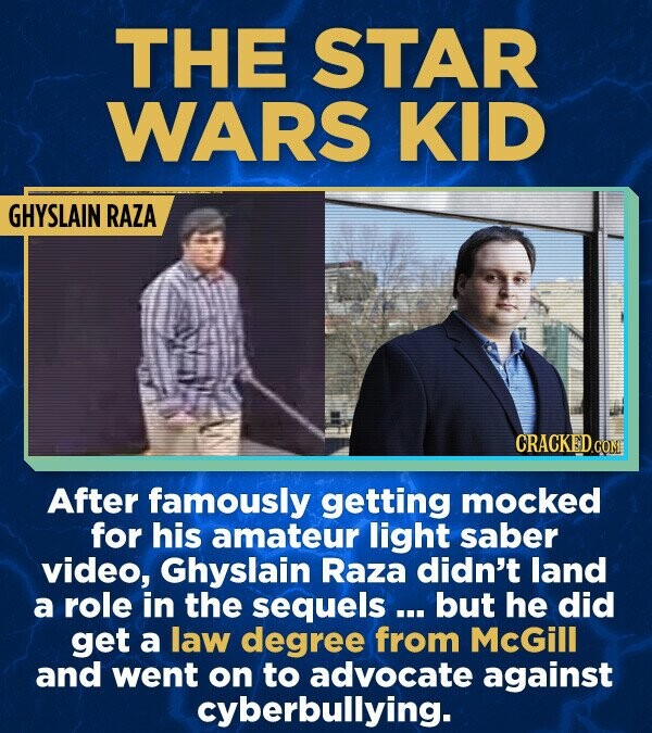 THE STAR WARS KID GHYSLAIN RAZA After famously getting mocked for his amateur light saber video, Ghyslain Raza didn't land a role in the sequels ... but he did get a law degree from McGill and went on to advocate against cyberbullying.