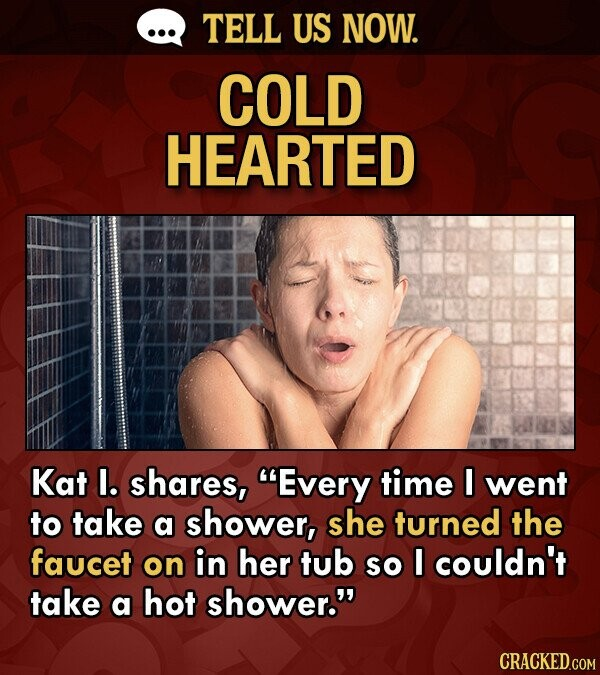 TELL US NOW. COLD HEARTED Kat l. shares, Every time I went to take a shower, she turned the faucet on in her tub so I couldn't take a hot shower.