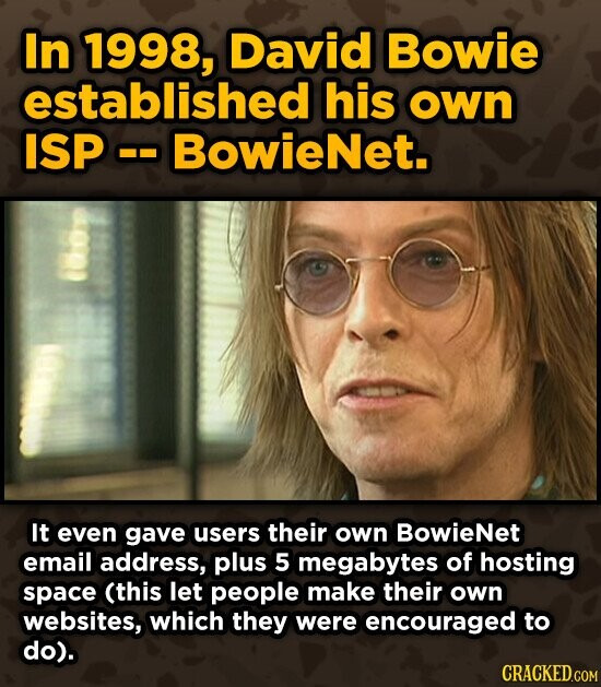 In 1998, David Bowie established his own ISP BowieNet. It even gave users their own BowieNet email address, plus 5 megabytes of hosting space (this let people make their own websites, which they were encouraged to do). CRACKED.COM