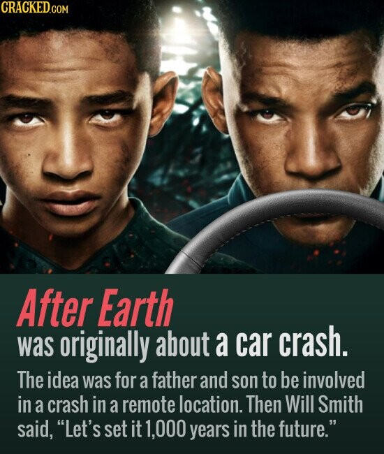 After Earth originally a crash. was about car The idea was for a father and son to be involved in a crash in a remote location. Then Will Smith said, Let's set it 1,000 years in the future.