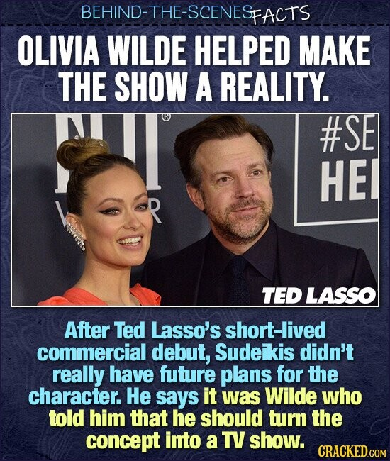 BEHIND-THE-SCENESE FACTS OLIVIA WILDE HELPED MAKE THE SHOW A REALITY. #SE HE TED LASSO After Ted Lasso's short-lived commercial debut, Sudeikis didn't really have future plans for the character. He says it was Wilde who told him that he should turn the concept into a TV show.