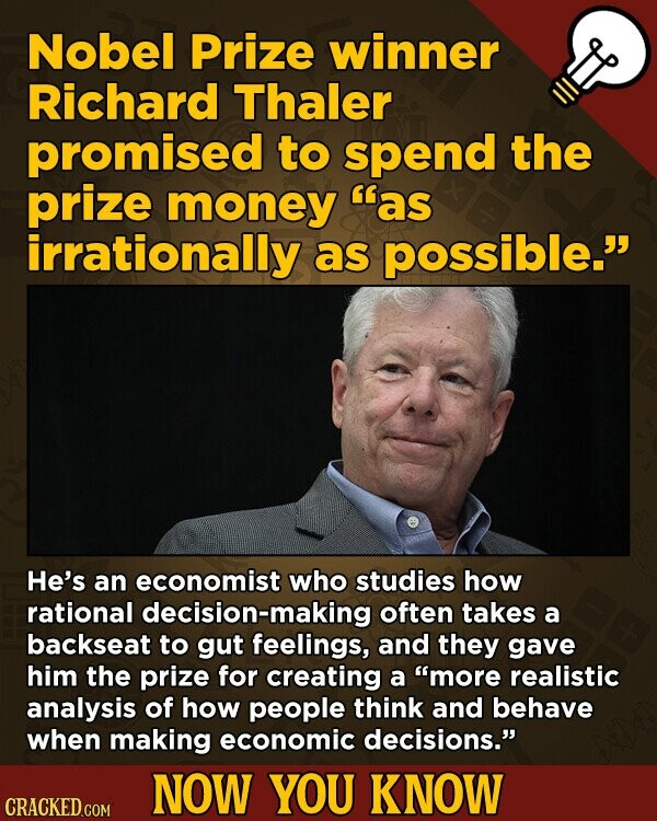 Nobel Prize winner Richard Thaler promised to spEND the prize money as irrationally as possible. He's an economist who studies how rational decision-making often takes a backseat to gut feelings, and they gave him the prize for creating a more realistic analysis of how people think and behave when making