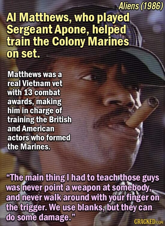 Aliens (1986) Al Matthews, who played Sergeant Apone, helped train the Colony Marines on set. Matthews was a real Vietnam vet with 13 combat awards, making him in charge of training the British and American actors who formed the Marines. The main thing I had to teach sthose guys was