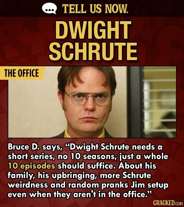 TELL US NOW. DWIGHT SCHRUTE THE OFFICE Bruce D. says, Dwight Schrute needs a short series, no 10 seasons, just a whole 10 episodes should suffice. About his family, his upbringing, more Schrute weirdness and random pranks Jim setup even when they aren't in the office. CRACKED.COM