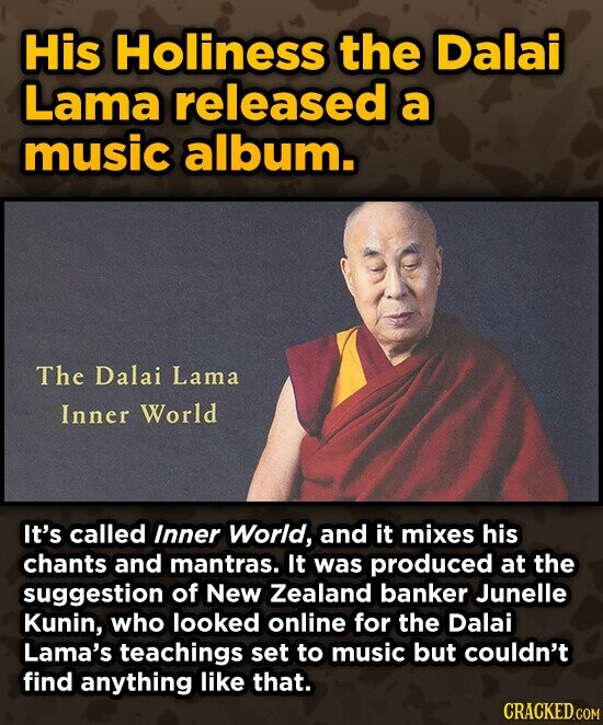 His Holiness the Dalai Lama released a music album. The Dalai Lama Inner World It's called Inner World, and it mixes his chants and mantras. It was produced at the suggestion of New Zealand banker Junelle Kunin, who looked online for the Dalai Lama's teachings set to music but couldn't