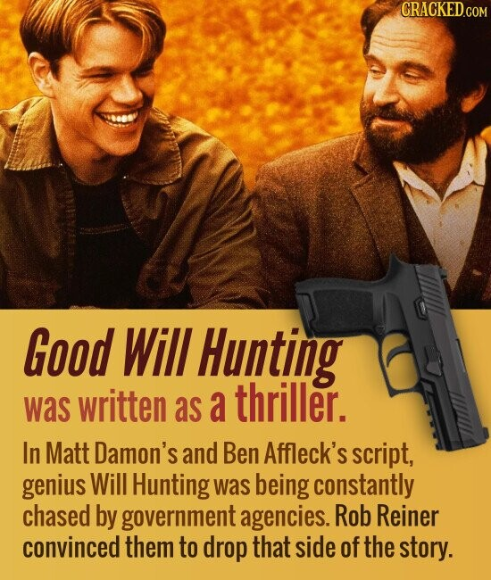 Good Will Hunting thriller. was written as a In Matt Damon's and Ben Affleck's script, genius Will Hunting was being constantly chased by government agencies. Rob Reiner convinced them to drop that side of the story.