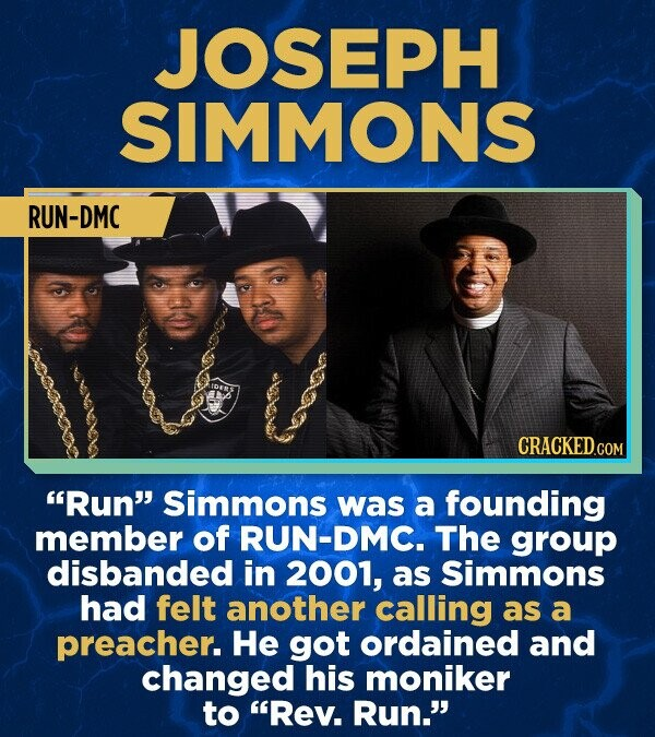 JOSEPH SIMMONS RUN-DMC CRACKED.cO Run simmons was a founding member of RUN-DMC. The group disbanded in 2001, as Simmons had felt another calling as a preacher. He got ordained and changed his moniker to Rev. Run.