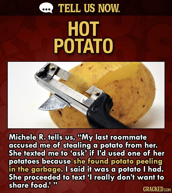 TELL US NOW. HOT POTATO Michele R. tells US, My last roommate accused me of stealing a potato from her. She texted me to 'ask' if I'd used one of her potatoes because she found potato peeling in the garbage. I said it was a potato I had. She proceeded