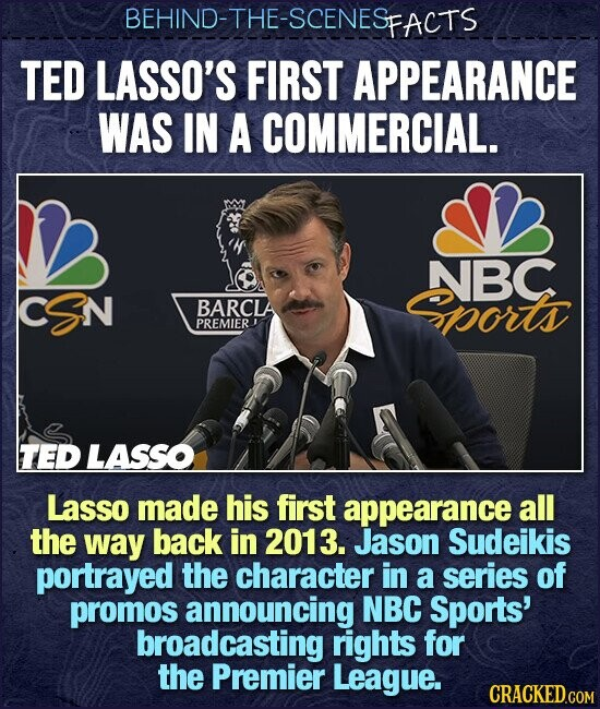 BEHIND-THE-SCENES FACTS TED LASSO'S FIRST APPEARANCE WAS IN A COMMERCIAL. NBC CSN BARCLA ports PREMIER TED LASSO Lasso made his first appearance all the way back in 2013. Jason Sudeikis portrayed the character in a series of promos announcing NBC Sports' broadcasting rights for the Premier League.