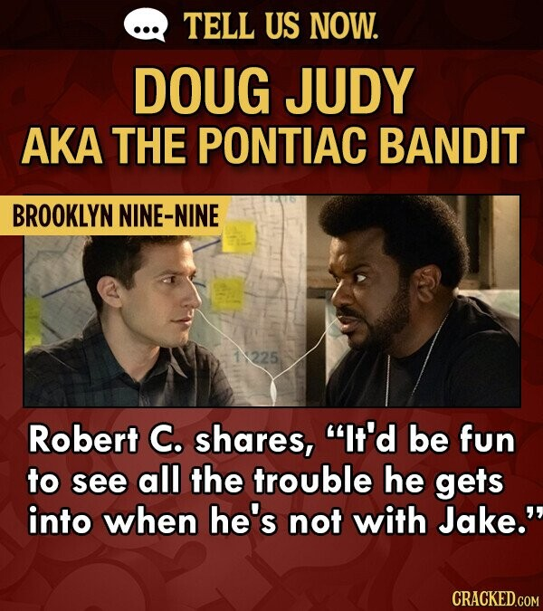 TELL US NOW. DOUG JUDY AKA THE PONTIAC BANDIT BROOKLYN NINE-NINE 225 Robert C. shares, It'd be fun to see all the trouble he gets into when he's not with Jake.