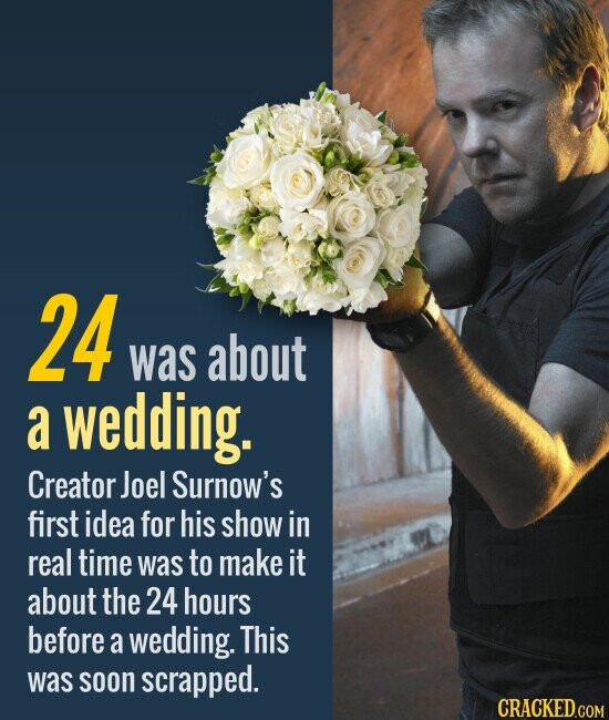 24 was about a wedding. Creator Joel Surnow's first idea for his show in real time was to make it about the 24 hours before a wedding. This was soon scrapped.