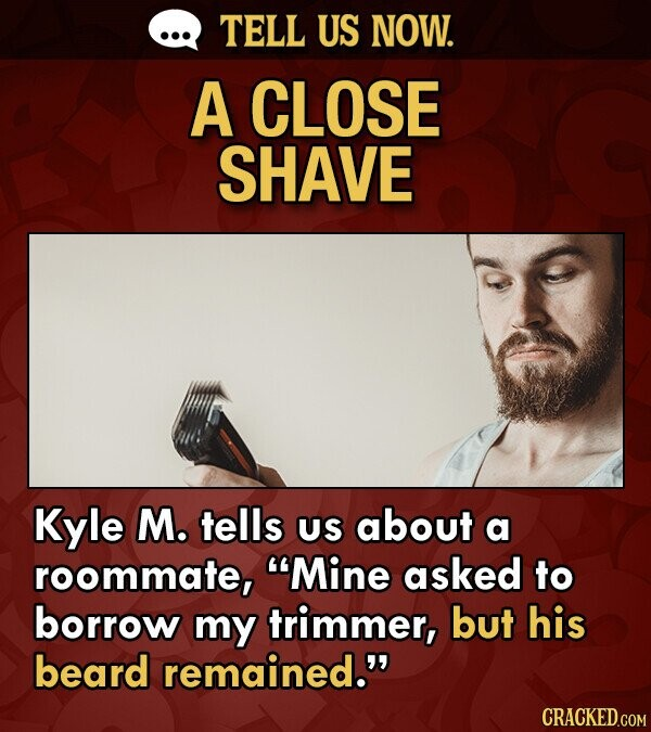 TELL US NOW. A CLOSE SHAVE Kyle M. tells US about a roommate, Mine asked to borrow my trimmer, but his beard remained.