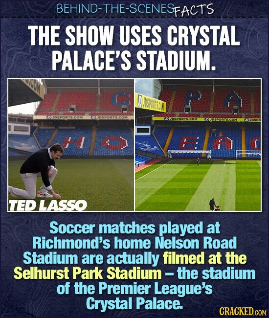 BEHIND-THE-SCENES FACTS THE SHOW USES CRYSTAL PALACE'S STADIUM. NGPOOA LO JDSPORTS.COM LOJDSPORTSLCOM DOJDSPORTS.COM DUDSPORTESCOM OJDSPO TED LASSO Soccer matches played at Richmond's home Nelson Road Stadium are actually filmed at the Selhurst Park Stadium- the stadium of the Premier League's Crystal Palace.