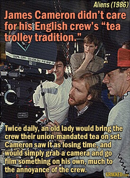 Aliens (1986) James Cameron didn't care for his English crew's tea trolley tradition. Twice daily, an old lady would bring the crew their ion-mandated tea on set. Cameron saw it as losing time, and would: simply grab a camera and go film something on his own, much to the annoyance