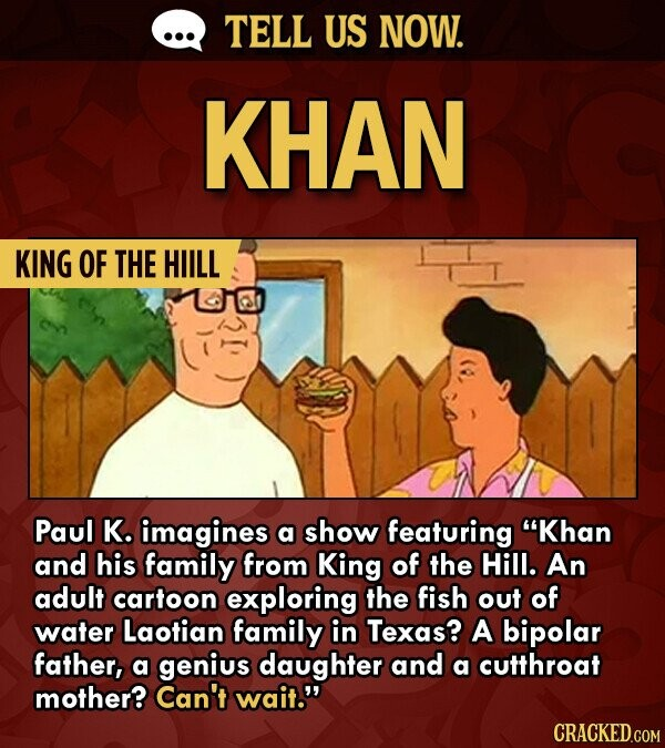 TELL US NOW. KHAN KING OF THE HIILL Paul K. imagines a show featuring Khan and his family from King of the Hill. An adult cartoon exploring the fish out of water Laotian family in Texas? A bipolar father, a genius daughter and a cutthroat mother? Can't wait. CRACKED.COM