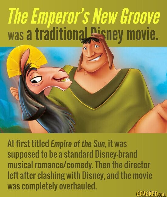The Emperor's New Groove a traditional Disney movie. was At first titled Empire of the Sun, it was supposed to be a standard Disney-brand musical romance/ comedy. Then the director left after clashing with Disney, and the movie was completely overhauled.