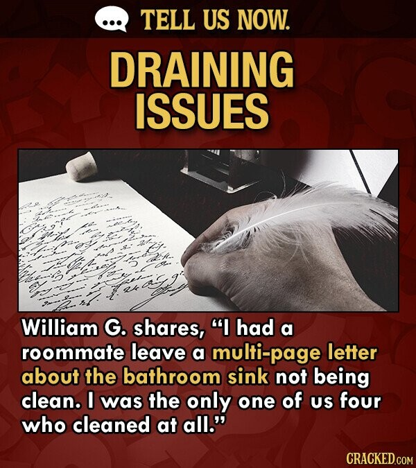 TELL US NOW. DRAINING ISSUES William G. shares, I had a roommate leave a multi-page letter about the bathroom sink not being clean. I was the only one of US four who cleaned at all.