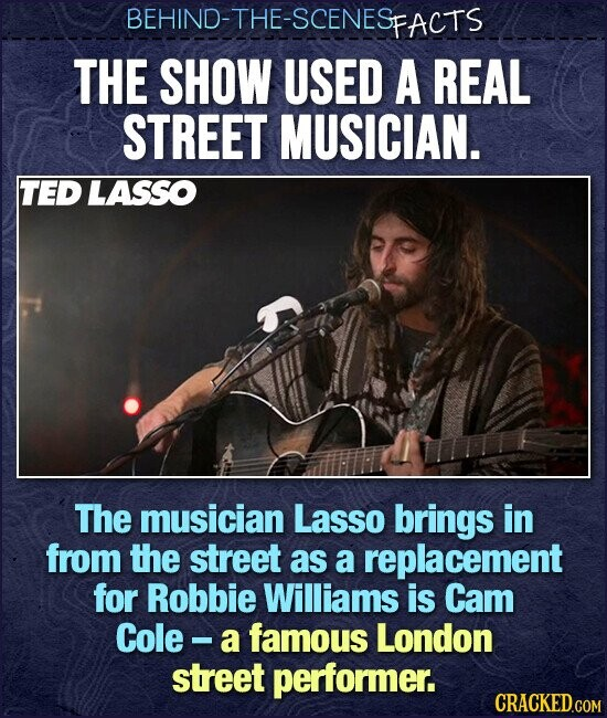 BEHIND-THE-SCENESFACTS THE SHOW USED A REAL STREET MUSICIAN. TED LASSO The musician Lasso brings in from the street as a replacement for Robbie Williams is Cam Cole - a famous London street performer.