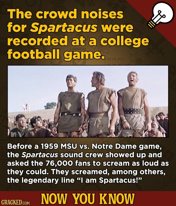 The crowd noises for Spartacus were recorded at a college football game- Before a 1959 MSU Vs. Notre Dame game, the Spartacus sound crew showed up and asked the 76,000 fans to scream as loud as they could. They screamed, among others, the legendary line I am Spartacus! NOW YOU