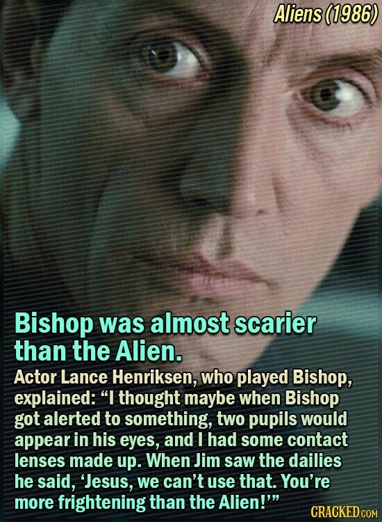 Aliens (1986) Bishop was almost scarier than the Alien. Actor Lance Henriksen, who played Bishop, explained: I thought maybe when Bishop got alerted to something, two pupils would appear in his eyes, and I had some contact lenses made up. When Jim saw the dailies he said, 'Jesus, we can't
