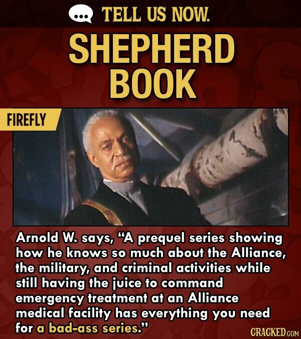 TELL US NOW. SHEPHERD BOOK FIREFLY Arnold W. says, A prequel series showing how he knows So much about the Alliance, the military, and criminal activities while still having the juice to command emergency treatment at an Alliance medical facility has everything You need for a bad-ass series.