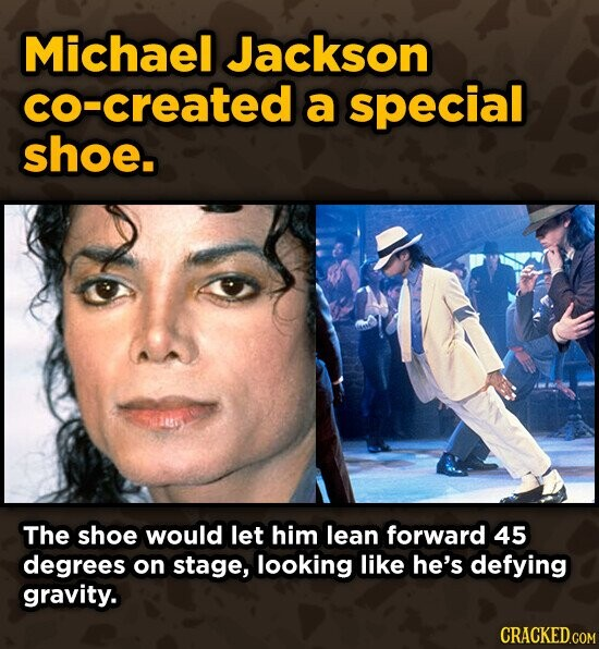 Michael Jackson created a special shoe. The shoe would let him lean forward 45 degrees on stage, looking like he's defying gravity. CRACKED.COM