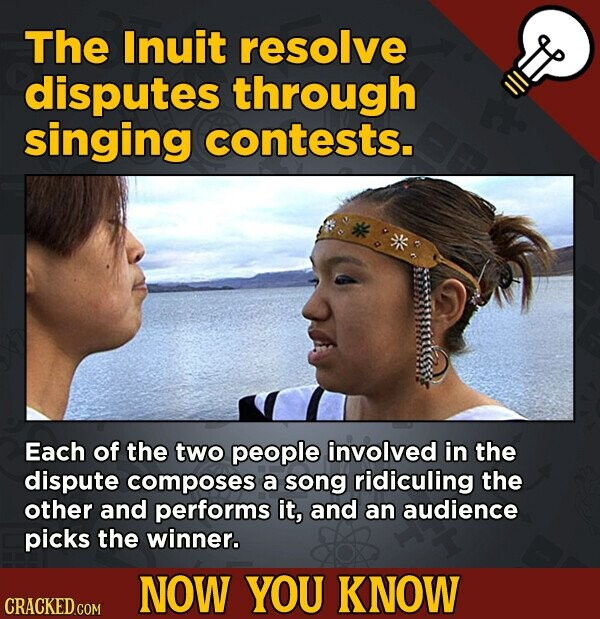 The Inuit resolve disputes through singing contests. Each of the two people involved in the dispute composes a song ridiculing the other and performs