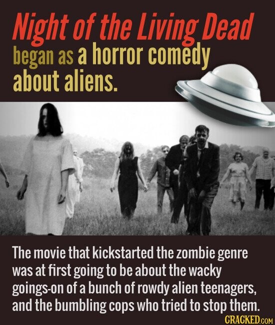 Night of the Living, Dead began a horror as comedy about aliens. The movie that kickstarted the zombie genre was at first going to be about the wacky goings-on of a bunch of rowdy alien teenagers, and the bumbling cops who tried to stop them.