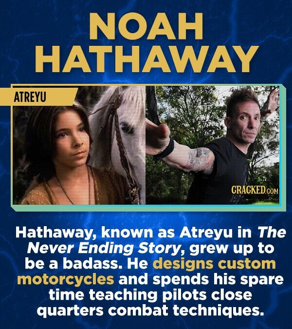 NOAH HATHAWAY ATREYU Hathaway, known as Atreyu in The Never Ending Story, grew up to be a badass. He designs custom motorcycles and spends his spare time teaching pilots close quarters combat techniques.