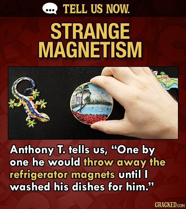TELL US NOW. STRANGE MAGNETISM Anthony T. tells US, One by one he would throw away the refrigerator magnets until I washed his dishes for him. CRACKED.COM