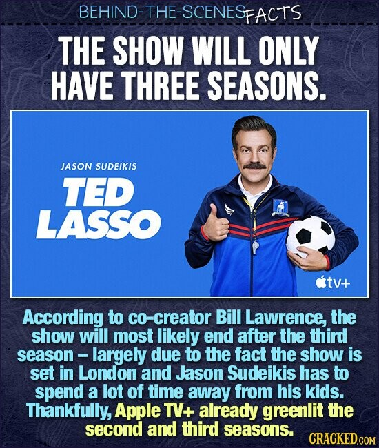 BEHIND-THE-SCENESFACTS THE SHOW WILL ONLY HAVE THREE SEASONS. JASON SUDEIKIS TED LASSO tv+ According to co-creator Bill Lawrence, the show will most likely end after the third season largely due to the fact the show is set in London and Jason Sudeikis has to spend a lot of time away