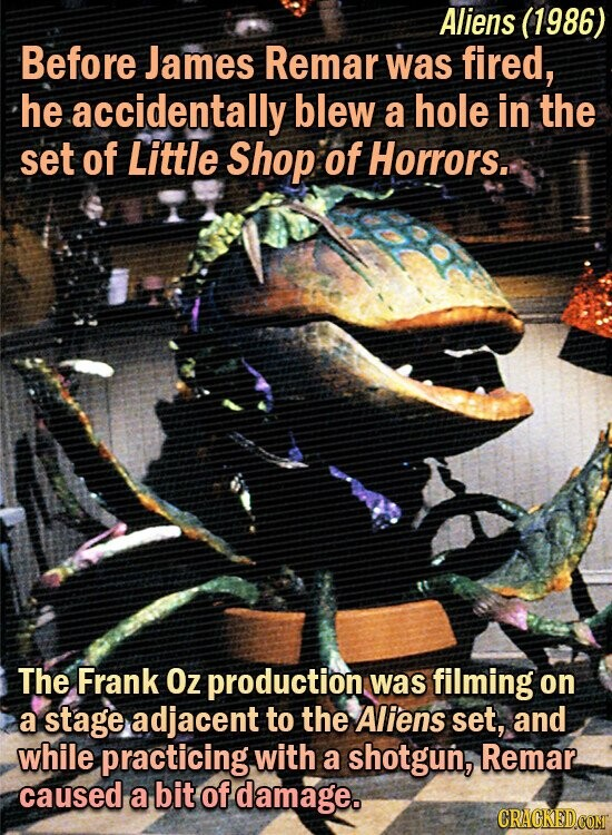 Aliens (1986) Before James Remar was fired, he accidentally blew a hole in the set of Little Shop of Horrors.. The Frank Oz production was filming on a stage adjacent to the Aliens set, and while practicing with a shotgun, Remar caused a bit of damage. CRAGKEDCOM