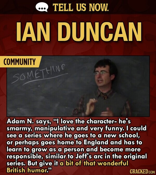 TELL US NOW. IAN DUNCAN COMMUNITY SOMETHINP Adam N. says, I love the character- he's smarmy, manipulative and very funny. I could see a series where he goes to a new school, or perhaps goes home to England and has to learn to grow as a person and become more