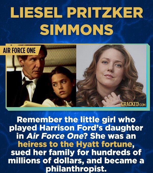 LIESEL PRITZKER SIMMONS AIR FORCE ONE Remember the little girl who played Harrison Ford's daughter in Air Force One? She was an heiress to the Hyatt fortune, sued her family for hundreds of millions of dollars, and became a philanthropist.