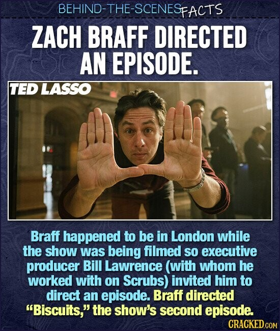 BEHIND-THE-SCENESFACTS ZACH BRAFF DIRECTED AN EPISODE. TED LASSO Braff happened to be in London while the show was being filmed sO executive producer Bill Lawrence (with whom he worked with on Scrubs) invited him to direct an episode. Braff directed Biscuits, the show's second episode.