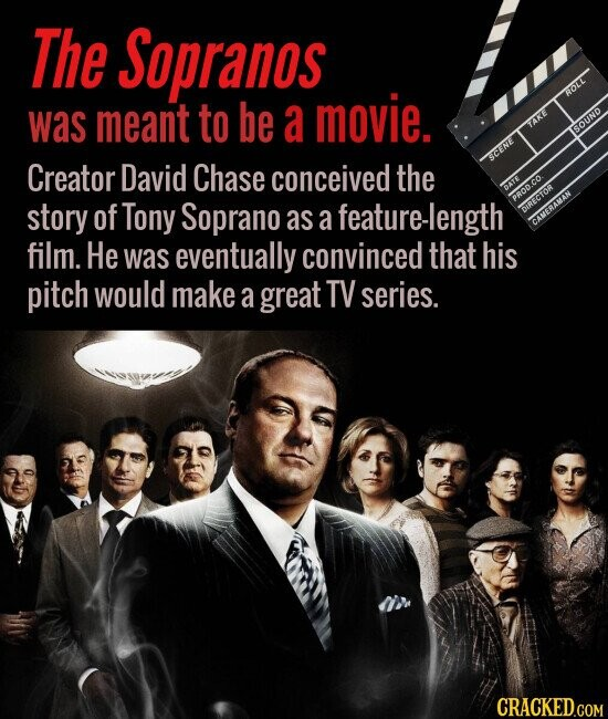 The Sopranos was meant a movie. Creator David Chase conceived the story of Tony Soprano as a feature- film. He was eventually convinced that his pitch would make a great TV series.