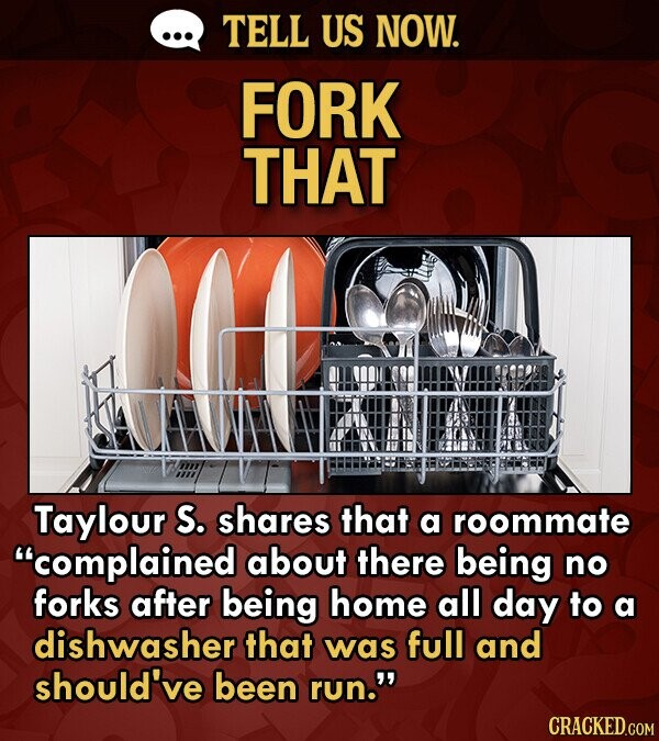 TELL US NOW. FORK THAT Taylour S. shares that a roommate complained about there being no forks after being home all day to a dishwasher that was full and should've been run. CRACKED.COM