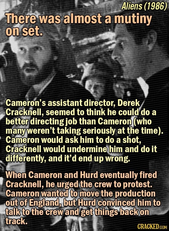 Aliens (1986) There was almost a mutiny on set. Cameron's assistant director, Derek Cracknell, seemed to think he could' do a better directing job than Cameron (who many weren't taking seriously at the time). Cameron would ask him to do a shot, Cracknell would undermine him and do it differently,