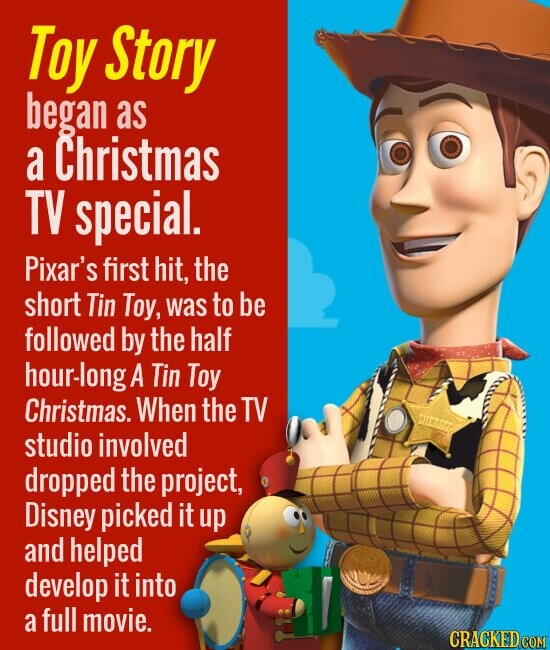 Toy Story began as a Christmas TV special. Pixar's first hit, the short Tin Toy, was to be followed by the half hour-long A Tin Toy Christmas. When the TV studio involved dropped the project, Disney picked it up and helped develop it into a full movie.