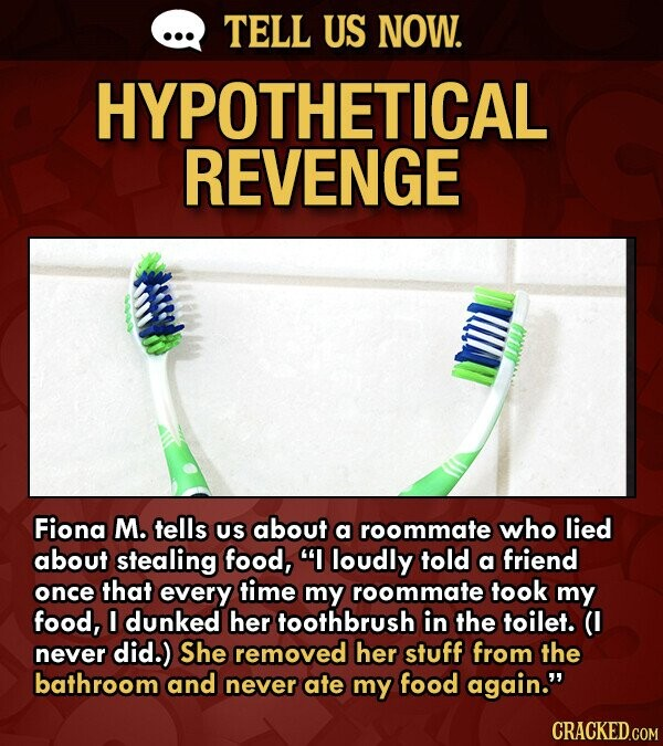 TELL US NOW. HYPOTHETICAL REVENGE Fiona M. tells US about a roommate who lied about stealing food, I loudly told a friend once that every time my roommate took my food, I dunked her toothbrush in the toilet. never did.) She removed her stuff from the bathroom and never ate