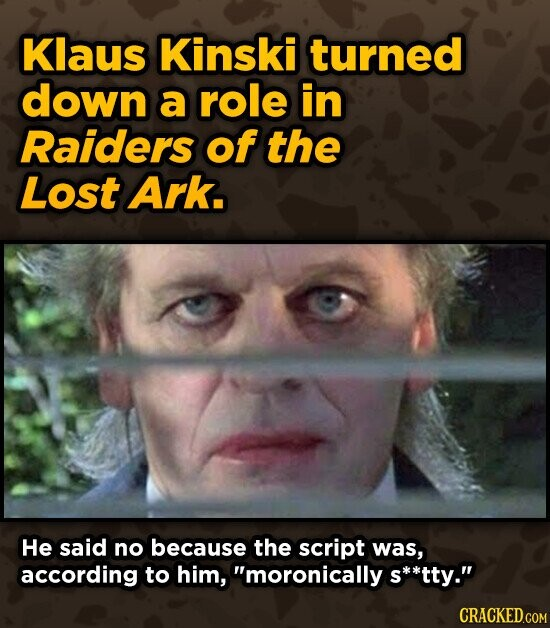 Klaus Kinski turned down a role in Raiders of the Lost Ark. He said no because the script was, according to him, moronically s**tty. CRACKED.COM