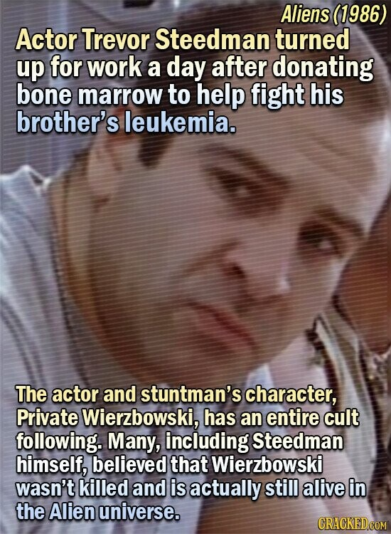 Aliens (1986) Actor Trevor Steedman turned up for work a day after donating bone marrow to help fight his brother's leukemia. The actor and stuntman's character, Private Wierzbowski, has an entire cult following. Many, including Steedman himself, believed that Wierzbowski wasn't killed and is actually still alive in the Alien