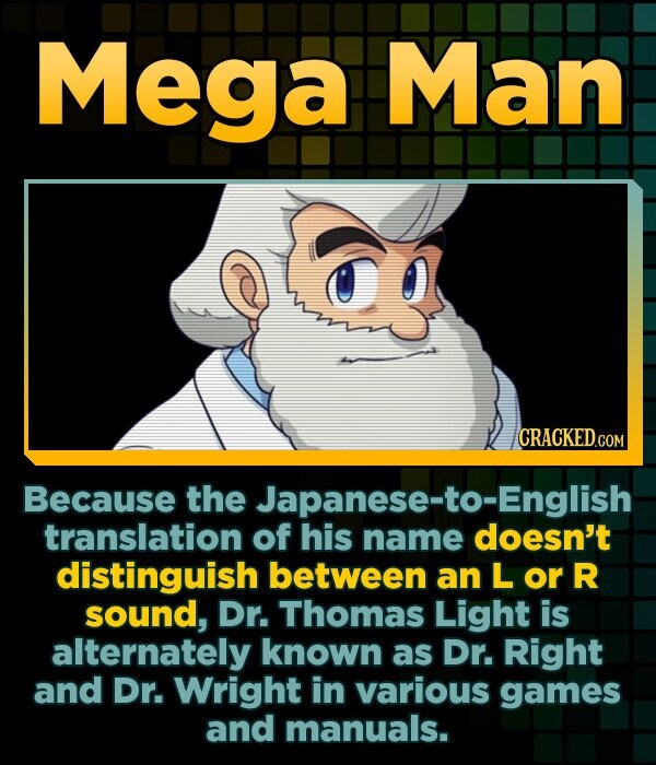 Mega Man Because the Japanese-to-English translation of his name doesn't distinguish between an L or R sound, Dr. Thomas Light is alternately known as