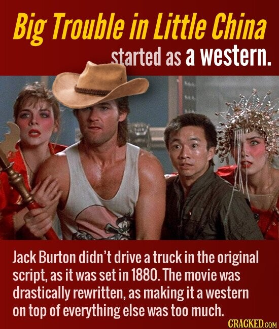 Big Trouble in Little China started as a western. Jack Burton didn't drive a truck in the original script, as it was set in 1880. The movie was drastically rewritten, as making it a western on top of everything else was too much.