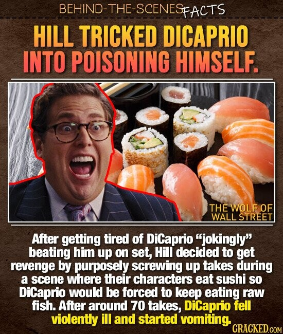 BEHIND-THE-SCENES FACTS HILL TRICKED DICAPRIO INTO POISONING HIMSELF. THE WOLF OF WALL STREET After getting tired of Dicaprio jokingly beating him up on set, Hill decided to get revenge by purposely screwing up takes during a scene where their characters eat sushi SO DiCaprio would be forced to keep eating