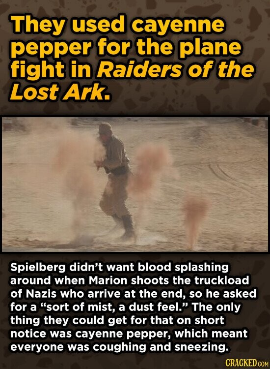 They used cayenne pepper for the plane fight in Raiders of the Lost Ark. Spielberg didn't want blood splashing around when Marion shoots the truckload of Nazis who arrive at the end, so he asked for a sort of mist, a dust feel. The only thing they could get for