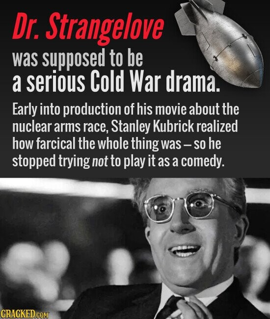 Dr Strangelove was supposed to be a serious Cold War drama. Early into production of his movie about the nuclear arms race, Stanley Kubrick realized how farcical the whole thing was -- so he stopped trying not to play it as a comedy.