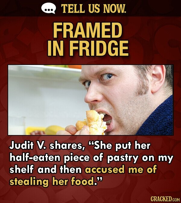 TELL US NOW. FRAMED IN FRIDGE Judit V. shares, She put her half-eaten piece of pastry on my shelf and then accused me of stealing her food.